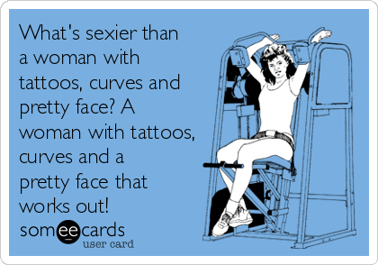 What's sexier than a woman with tattoos, curves and pretty face? A woman with tattoos, curves and a pretty face that works out!