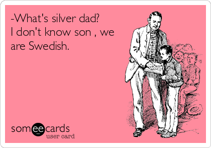 -What's silver dad?  I don't know son , we are Swedish.