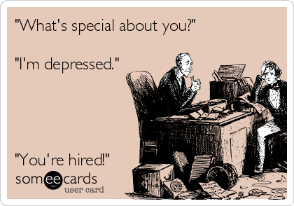 """What's special about you?""  ""I'm depressed.""     ""You're hired!"""