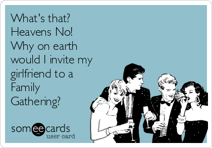 What's that? Heavens No!  Why on earth would I invite my girlfriend to a Family  Gathering?