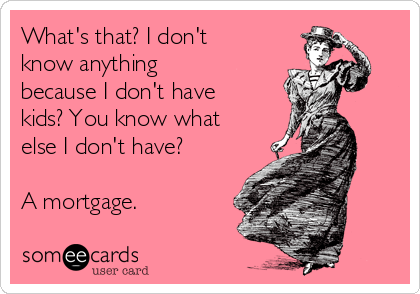 What's that? I don't know anything because I don't have kids? You know what else I don't have?  A mortgage.