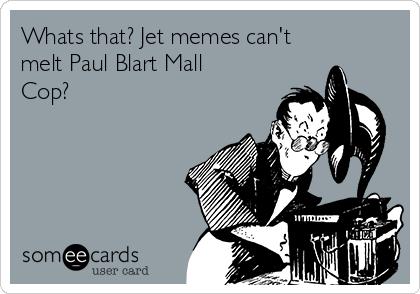 Whats that? Jet memes can't melt Paul Blart Mall Cop?