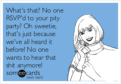What's that? No one RSVP'd to your pity party? Oh sweetie, that's just because we've all heard it before! No one wants to hear that shit anymore!