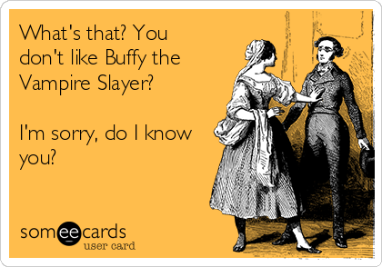 Whats That You Dont Like Buffy The Vampire Slayer Im Sorry Do