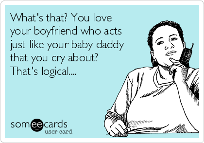 What's that? You love your boyfriend who acts just like your baby daddy that you cry about? That's logical....