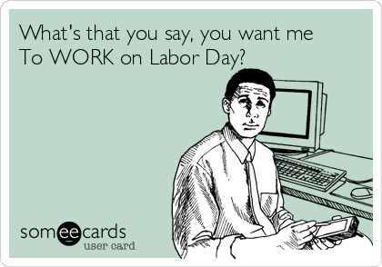 What's that you say, you want me To WORK on Labor Day?
