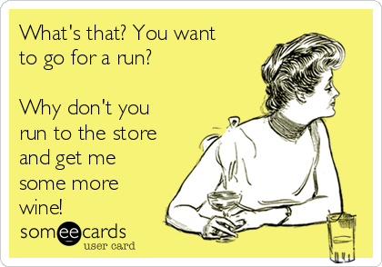 What's that? You want to go for a run?   Why don't you run to the store and get me some more wine!