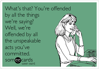 What's that? You're offended by all the things we're saying? Well, we're offended by all the unspeakable acts you've committed.