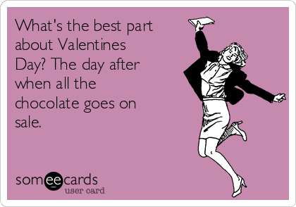 What\'s the best part about Valentines Day? The day after when all ...