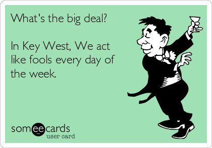 What's the big deal?  In Key West, We act like fools every day of the week.