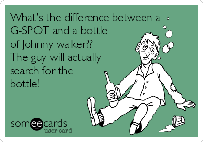 What's the difference between a G-SPOT and a bottle of Johnny walker??  The guy will actually search for the bottle!