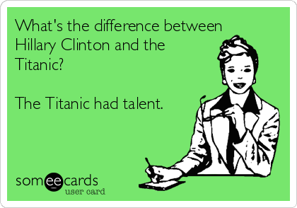 What's the difference between Hillary Clinton and the Titanic?  The Titanic had talent.