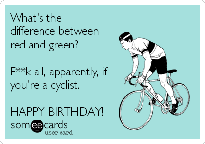 What's the difference between red and green?  F**k all, apparently, if you're a cyclist.  HAPPY BIRTHDAY!