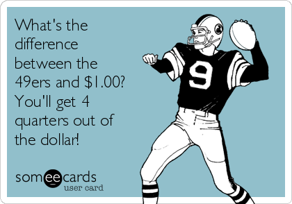 What's the difference between the 49ers and $1.00? You'll get 4 quarters out of the dollar!