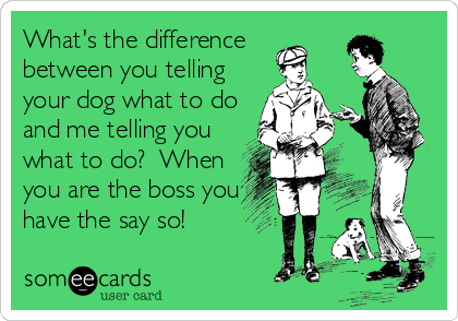 What's the difference between you telling your dog what to do and me telling you what to do?  When you are the boss you have the say so!