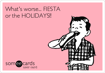 What's worse... FIESTA or the HOLIDAYS!!