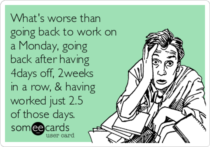 What's worse than going back to work on a Monday, going back after having 4days off, 2weeks in a row, & having worked just 2.5 of those days.