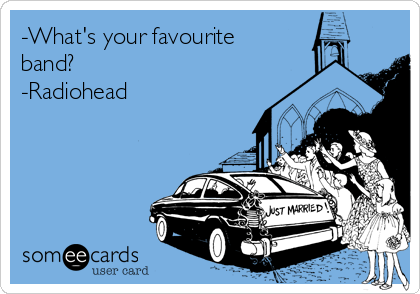 -What's your favourite band? -Radiohead