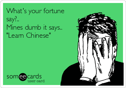 """What's your fortune say?.. Mines dumb it says.. """"Learn Chinese"""""""