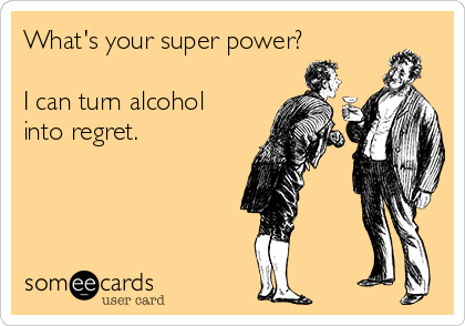 What's your super power?  I can turn alcohol into regret.