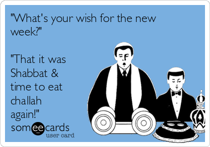 """""""What's your wish for the new week?""""  """"That it was Shabbat & time to eat challah again!"""""""