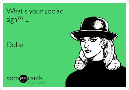 What's your zodiac sign???.....   Dollar