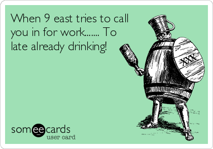 When 9 east tries to call you in for work....... To  late already drinking!