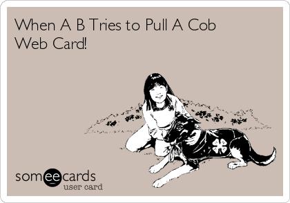 When A B Tries to Pull A Cob Web Card!