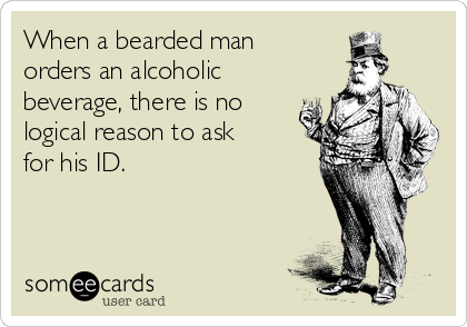 When a bearded man orders an alcoholic beverage, there is no logical reason to ask for his ID.