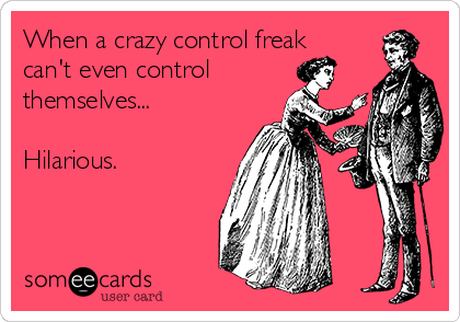 When a crazy control freak can't even control themselves...  Hilarious.