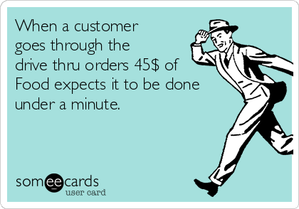 When a customer goes through the drive thru orders 45$ of Food expects it to be done under a minute.