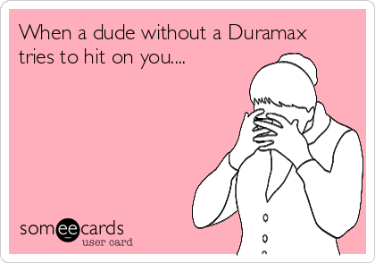 When a dude without a Duramax tries to hit on you....