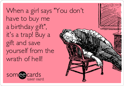 "When a girl says ""You don't have to buy me a birthday gift"", it's a trap! Buy a gift and save yourself from the wrath of hell!"