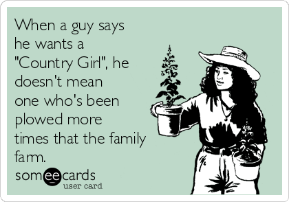 "When a guy says he wants a ""Country Girl"", he doesn't mean one who's been plowed more times that the family farm."