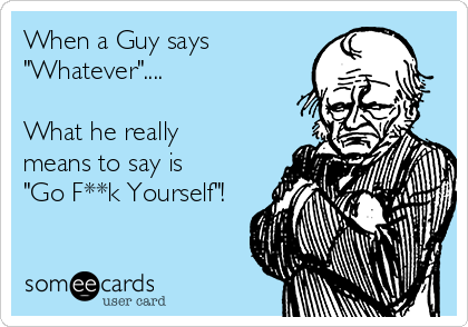 "When a Guy says ""Whatever""....  What he really means to say is ""Go F**k Yourself""!"