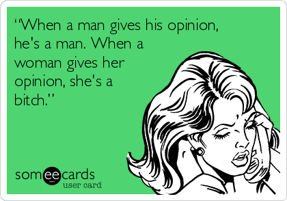 """When a man gives his opinion, he's a man. When a woman gives her opinion, she's a bitch."""