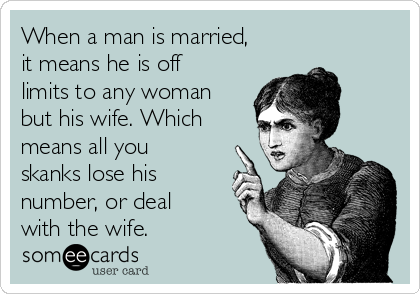 When a man is married, it means he is off limits to any woman but his wife. Which means all you skanks lose his number, or deal with the wife.