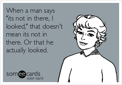 "When a man says ""its not in there, I looked,"" that doesn't mean its not in there. Or that he actually looked."