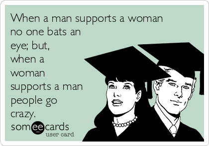 When a man supports a woman no one bats an eye; but, when a woman supports a man people go crazy.
