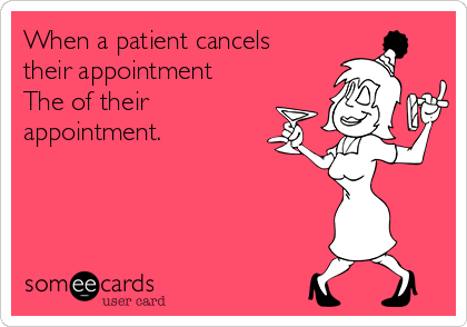 When a patient cancels their appointment  The of their appointment.