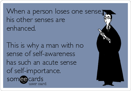 When a person loses one sense, his other senses are enhanced.  This is why a man with no sense of self-awareness has such an acute sense of self-importance.