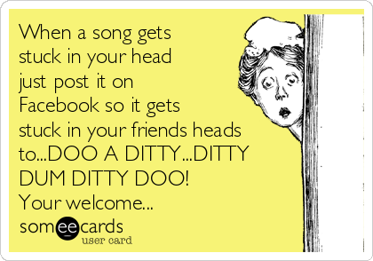 When a song gets stuck in your head just post it on Facebook so it gets stuck in your friends heads to...DOO A DITTY...DITTY DUM DITTY DOO!            Your welcome...