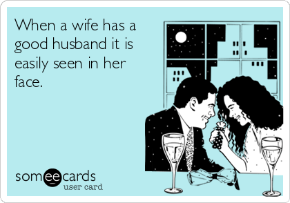 When a wife has a good husband it is easily seen in her face.