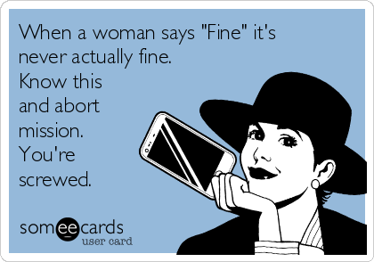 "When a woman says ""Fine"" it's never actually fine. Know this and abort mission. You're screwed."