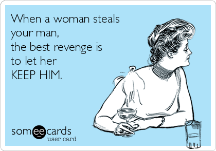 When a woman steals your man,  the best revenge is to let her KEEP HIM.