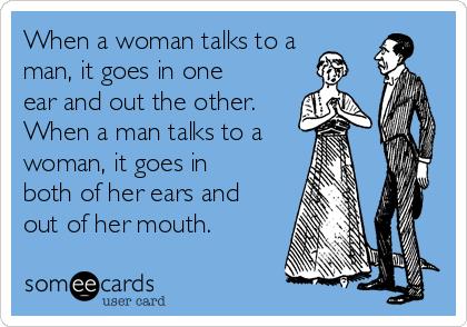 When a woman talks to a man, it goes in one ear and out the other.  When a man talks to a woman, it goes in both of her ears and out of her mouth.