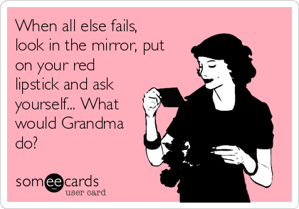 When all else fails, look in the mirror, put on your red lipstick and ask yourself... What would Grandma do?