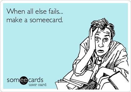 When all else fails... make a someecard.