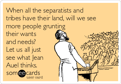 When all the separatists and tribes have their land, will we see more people grunting their wants and needs? Let us all just see what Jean Auel thinks.