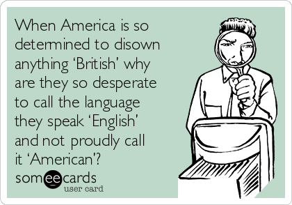 When America is so determined to disown anything 'British' why are they so desperate to call the language they speak 'English' and not proudly call it 'American'?